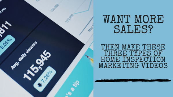 Want More Sales? Then Make These Three Types Of Home Inspection Marketing Videos